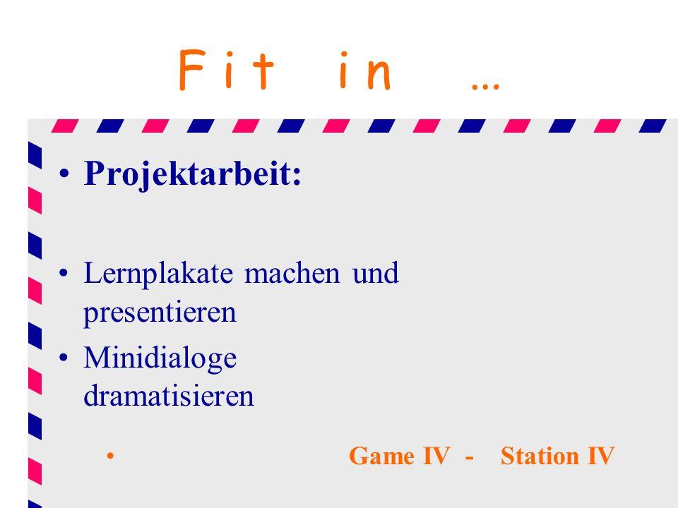F i t i n … Projektarbeit: Lernplakate machen und presentieren Minidialoge dramatisieren Game IV - Station IV