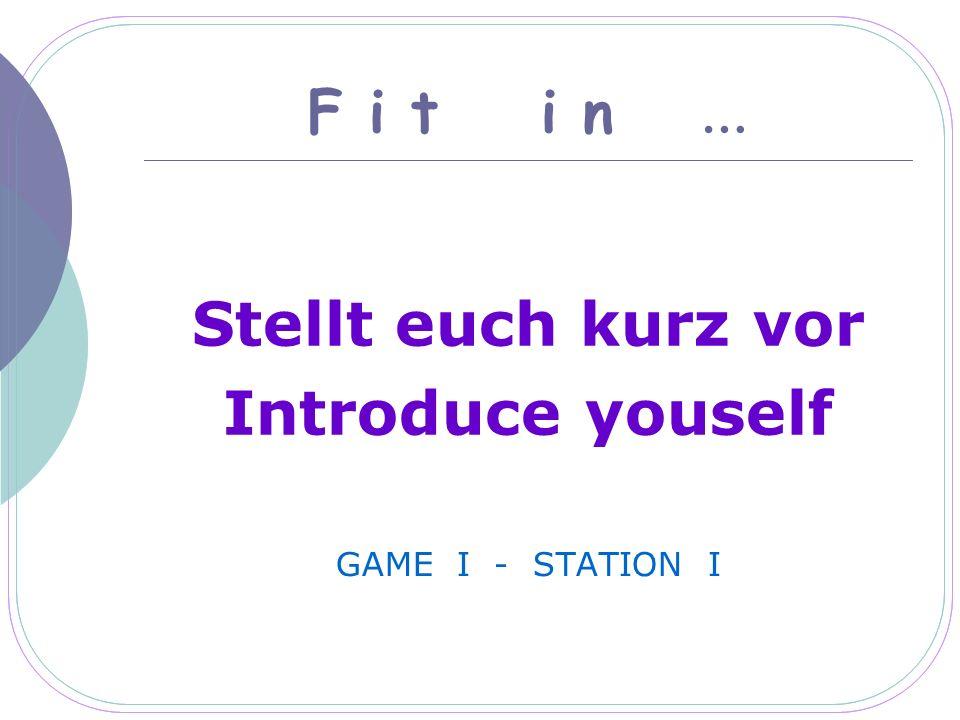F i t i n … Stellt euch kurz vor Introduce youself GAME I - STATION I
