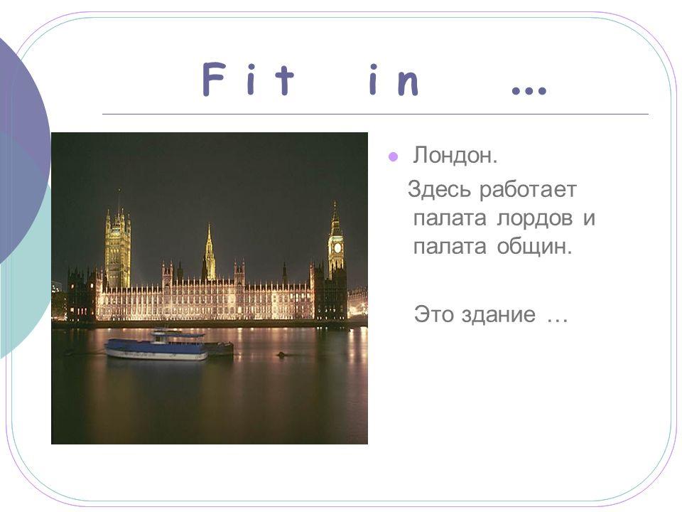 F i t i n … Лондон. Здесь работает палата лордов и палата общин. Это здание …