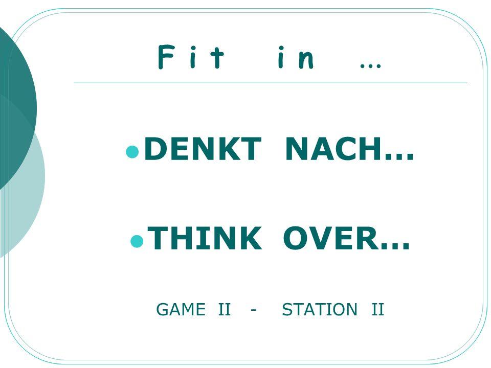 F i t i n … DENKT NACH… THINK OVER… GAME II - STATION II