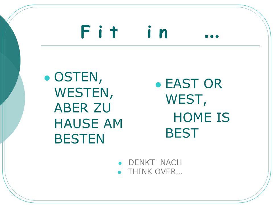 F i t i n … OSTEN, WESTEN, ABER ZU HAUSE AM BESTEN EAST OR WEST, HOME IS BEST DENKT NACH THINK OVER…