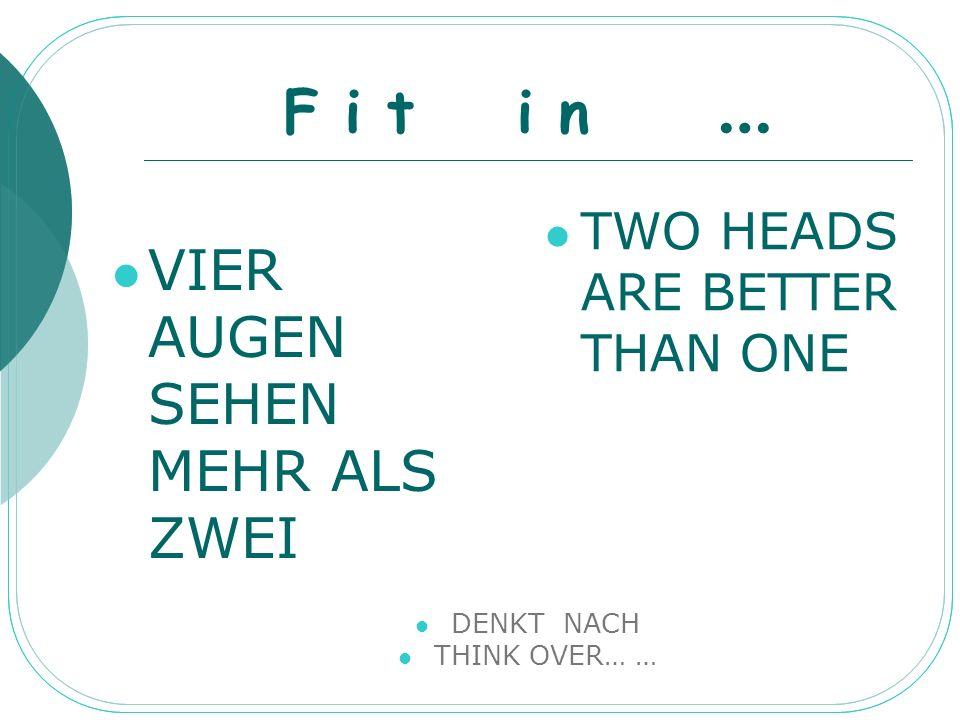 F i t i n … VIER AUGEN SEHEN MEHR ALS ZWEI TWO HEADS ARE BETTER THAN ONE DENKT NACH THINK OVER… …