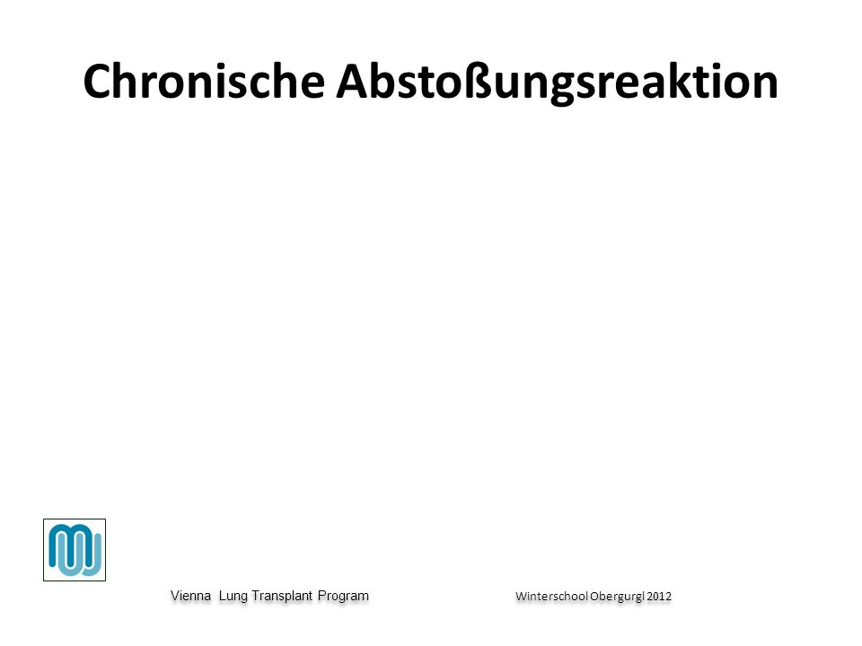 Vienna Lung Transplant Program Winterschool Obergurgl 2012 Vienna Lung Transplant Program Winterschool Obergurgl 2012 Chronische Abstoßungsreaktion