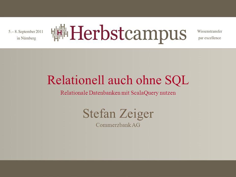 Relationell auch ohne SQL Relationale Datenbanken mit ScalaQuery nutzen Stefan Zeiger Commerzbank AG