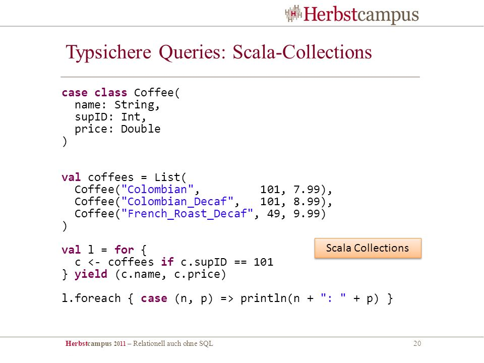 Herbstcampus 2011 – Relationell auch ohne SQL20 Typsichere Queries: Scala-Collections case class Coffee( name: String, supID: Int, price: Double ) val coffees = List( Coffee( Colombian , 101, 7.99), Coffee( Colombian_Decaf , 101, 8.99), Coffee( French_Roast_Decaf , 49, 9.99) ) val l = for { c <- coffees if c.supID == 101 } yield (c.name, c.price) l.foreach { case (n, p) => println(n + : + p) } Scala Collections