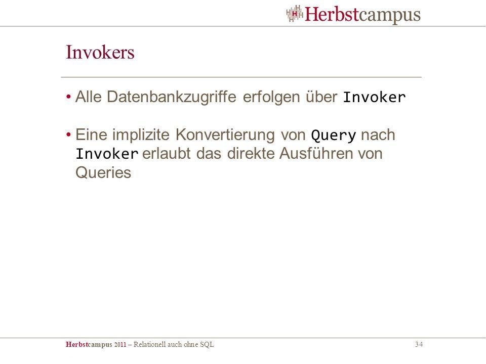 Herbstcampus 2011 – Relationell auch ohne SQL34 Invokers Alle Datenbankzugriffe erfolgen über Invoker Eine implizite Konvertierung von Query nach Invoker erlaubt das direkte Ausführen von Queries