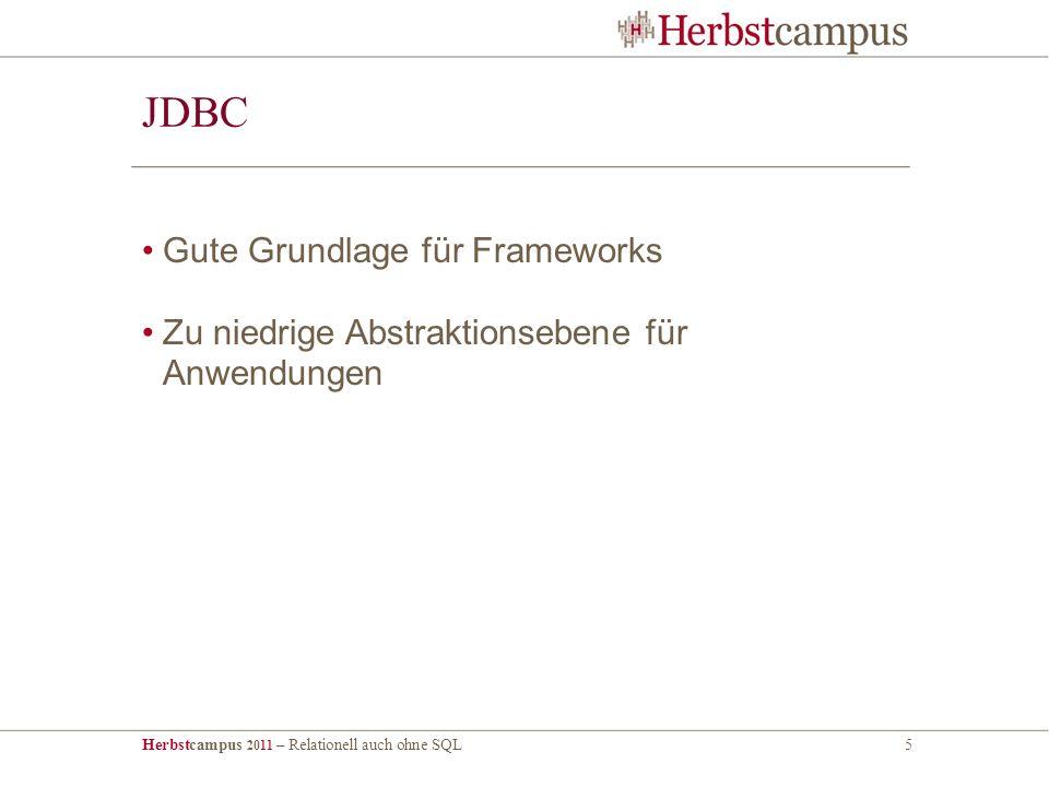 Herbstcampus 2011 – Relationell auch ohne SQL5 JDBC Gute Grundlage für Frameworks Zu niedrige Abstraktionsebene für Anwendungen