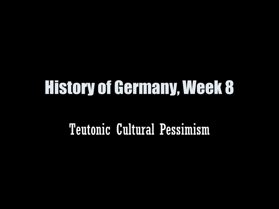 History of Germany, Week 8 Teutonic Cultural Pessimism