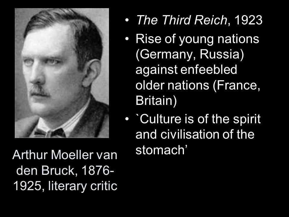 Arthur Moeller van den Bruck, 1876- 1925, literary critic The Third Reich, 1923 Rise of young nations (Germany, Russia) against enfeebled older nation