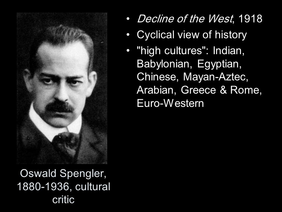 Oswald Spengler, 1880-1936, cultural critic Decline of the West, 1918 Cyclical view of history