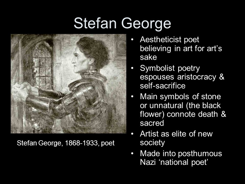 Stefan George Stefan George, 1868-1933, poet Aestheticist poet believing in art for arts sake Symbolist poetry espouses aristocracy & self-sacrifice M