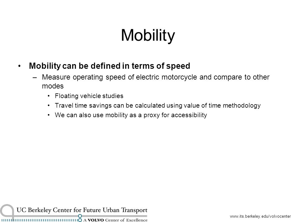 www.its.berkeley.edu/volvocenter Mobility Mobility can be defined in terms of speed –Measure operating speed of electric motorcycle and compare to other modes Floating vehicle studies Travel time savings can be calculated using value of time methodology We can also use mobility as a proxy for accessibility