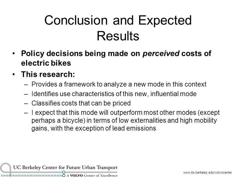 www.its.berkeley.edu/volvocenter Conclusion and Expected Results Policy decisions being made on perceived costs of electric bikes This research: –Provides a framework to analyze a new mode in this context –Identifies use characteristics of this new, influential mode –Classifies costs that can be priced –I expect that this mode will outperform most other modes (except perhaps a bicycle) in terms of low externalities and high mobility gains, with the exception of lead emissions