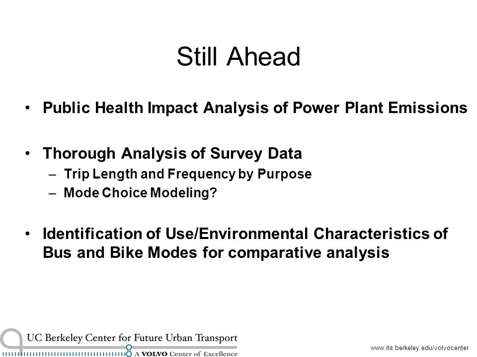 www.its.berkeley.edu/volvocenter Still Ahead Public Health Impact Analysis of Power Plant Emissions Thorough Analysis of Survey Data –Trip Length and Frequency by Purpose –Mode Choice Modeling.