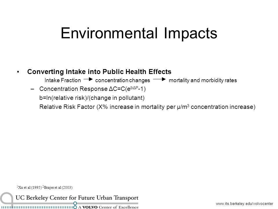 Environmental Impacts Converting Intake into Public Health Effects Intake Fraction concentration changes mortality and morbidity rates –Concentration Response ΔC=C(e bΔP -1) b=ln(relative risk)/(change in pollutant) Relative Risk Factor (X% increase in mortality per μ/m 3 concentration increase) 1 Xu et al (1995) 2 Brajer et al (2003)