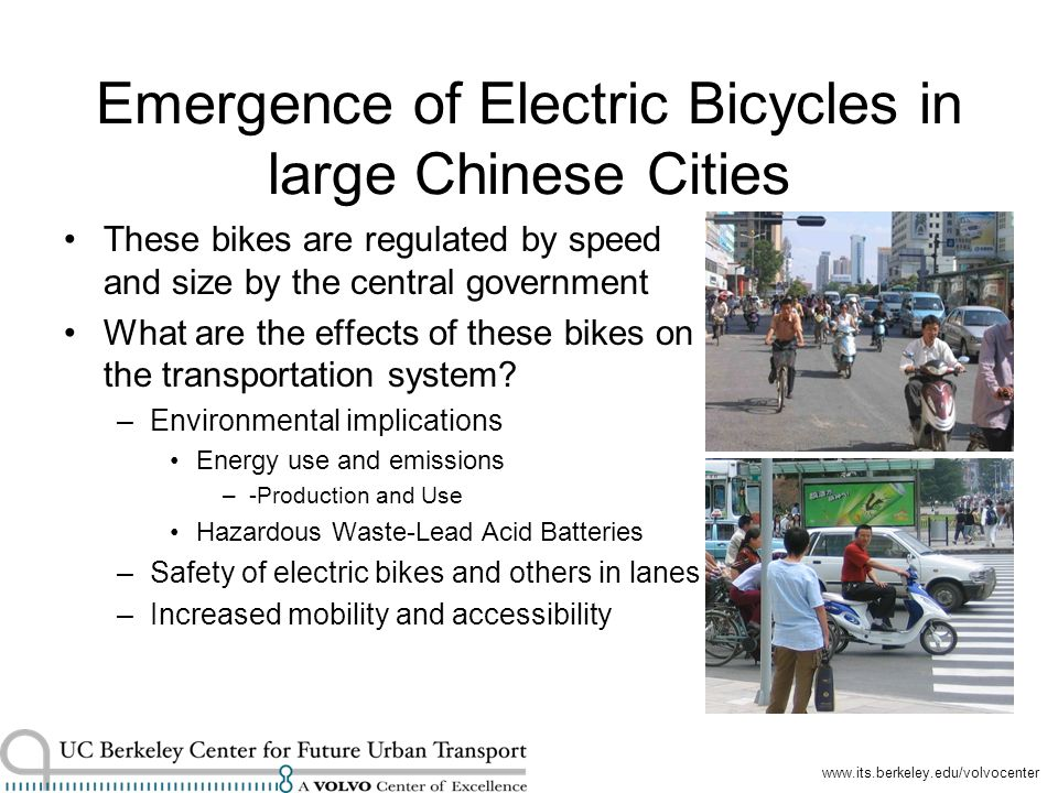 www.its.berkeley.edu/volvocenter Emergence of Electric Bicycles in large Chinese Cities These bikes are regulated by speed and size by the central government What are the effects of these bikes on the transportation system.