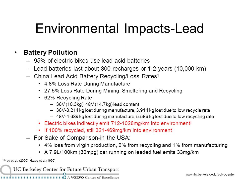 Environmental Impacts-Lead Battery Pollution –95% of electric bikes use lead acid batteries –Lead batteries last about 300 recharges or 1-2 years (10,000 km) –China Lead Acid Battery Recycling/Loss Rates 1 4.8% Loss Rate During Manufacture 27.5% Loss Rate During Mining, Smeltering and Recycling 62% Recycling Rate –36V (10.3kg), 48V (14.7kg) lead content –36V kg lost during manufacture, kg lost due to low recycle rate –48V kg lost during manufacture, kg lost due to low recycling rate Electric bikes indirectly emit mg/km into environment.