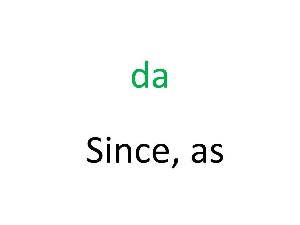 da Since, as