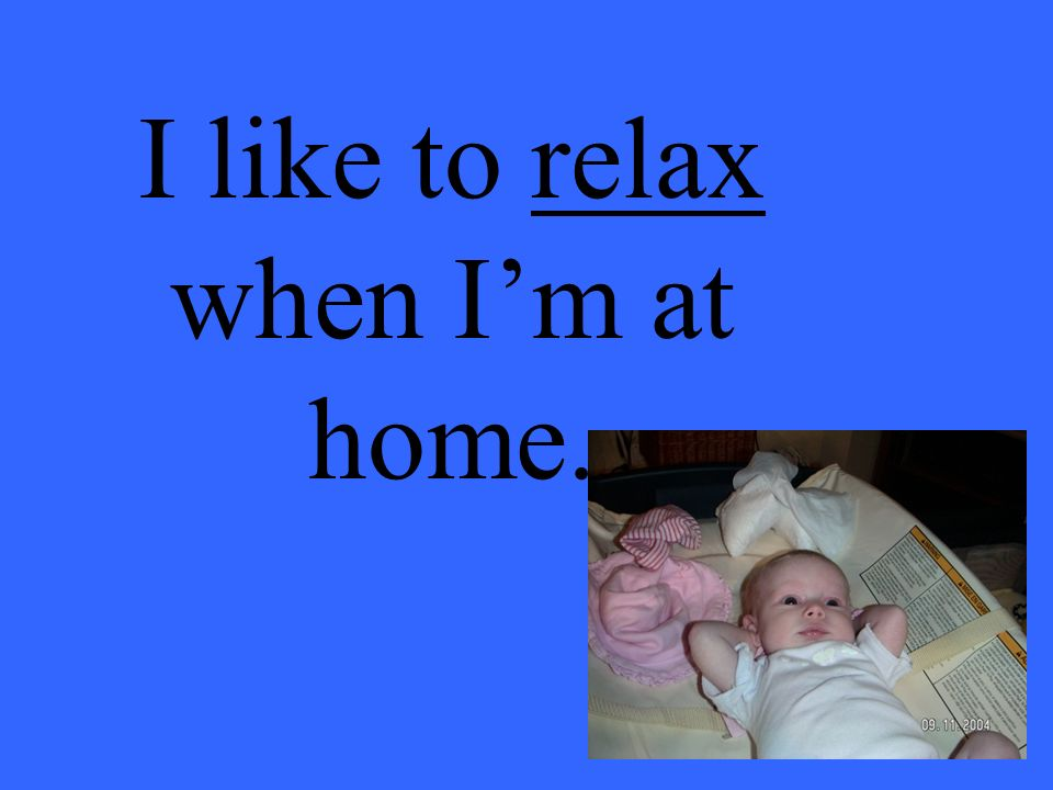 I like to relax when Im at home.