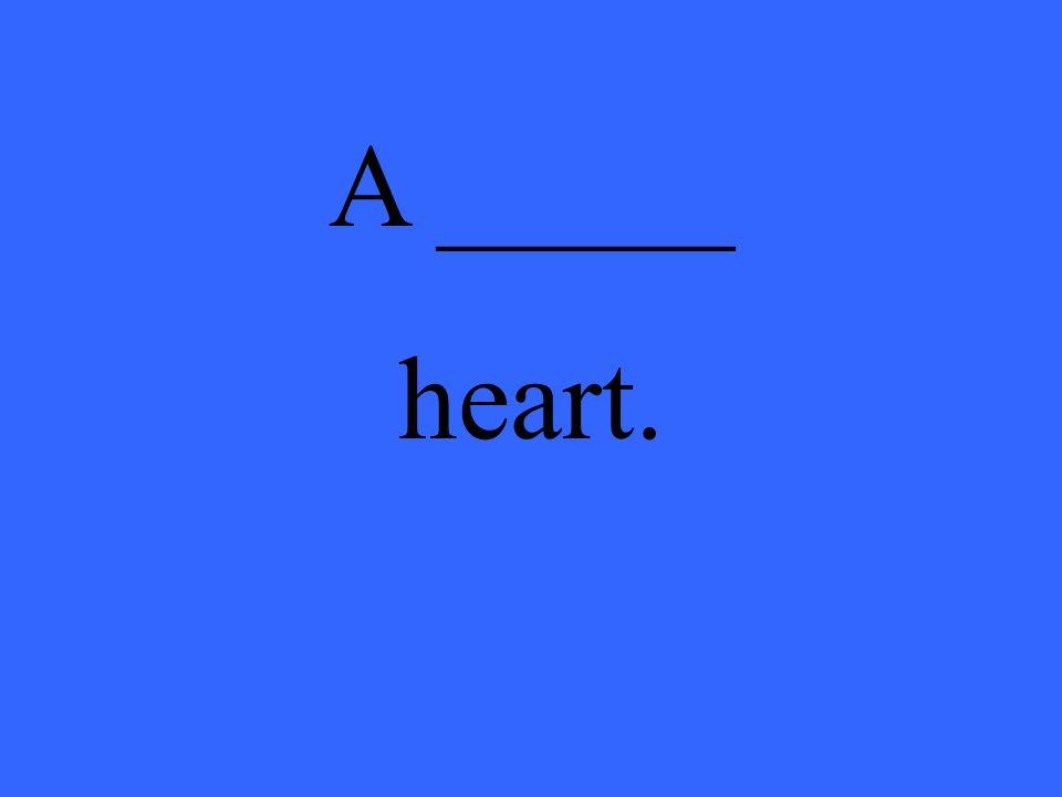A _____ heart.