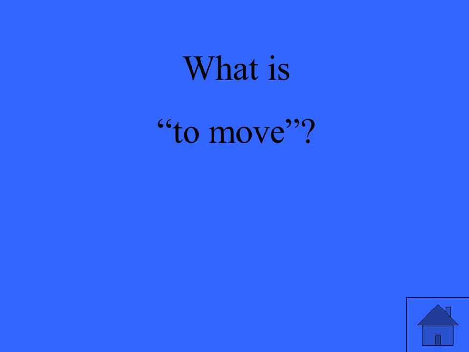 What is to move