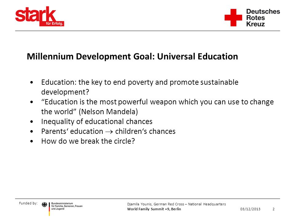 Funded by: 2 Djamila Younis, German Red Cross – National Headquarters World Family Summit +9, Berlin 03/12/2013 Education: the key to end poverty and promote sustainable development.