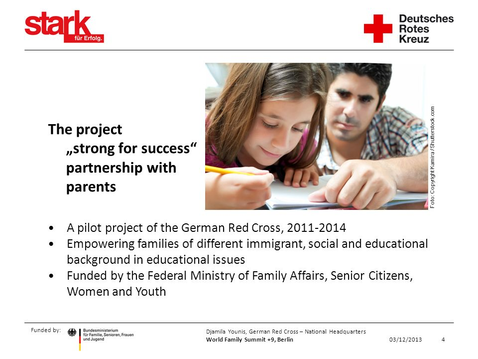 Funded by: 4 Djamila Younis, German Red Cross – National Headquarters World Family Summit +9, Berlin 03/12/2013 A pilot project of the German Red Cross, 2011-2014 Empowering families of different immigrant, social and educational background in educational issues Funded by the Federal Ministry of Family Affairs, Senior Citizens, Women and Youth The project strong for success partnership with parents Foto: Copyright Kamira / Shutterstock.com