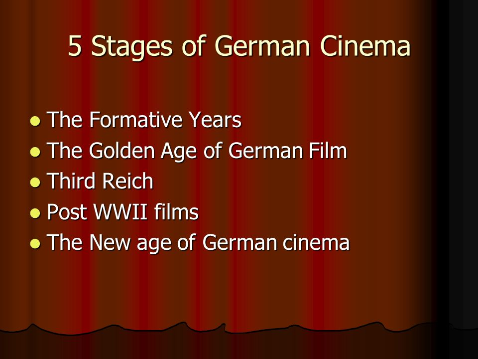 5 Stages of German Cinema The Formative Years The Formative Years The Golden Age of German Film The Golden Age of German Film Third Reich Third Reich Post WWII films Post WWII films The New age of German cinema The New age of German cinema