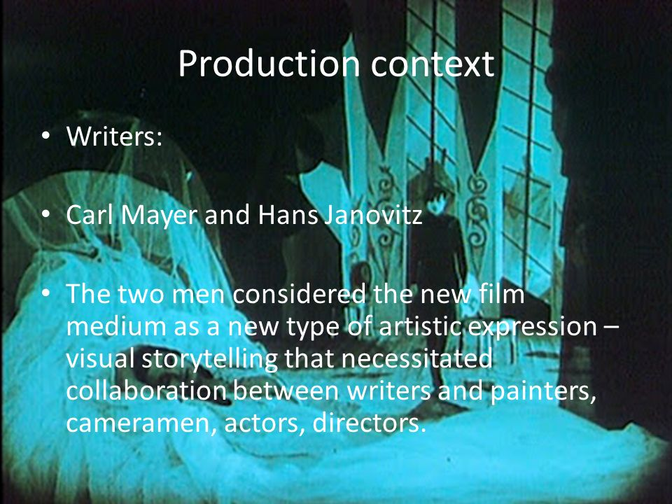 Production context Writers: Carl Mayer and Hans Janovitz The two men considered the new film medium as a new type of artistic expression – visual storytelling that necessitated collaboration between writers and painters, cameramen, actors, directors.