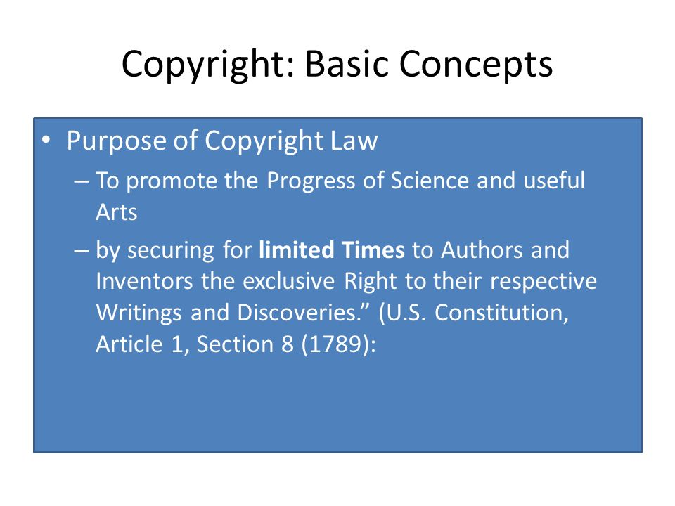 Copyright: Basic Concepts Purpose of Copyright Law – To promote the Progress of Science and useful Arts – by securing for limited Times to Authors and Inventors the exclusive Right to their respective Writings and Discoveries.