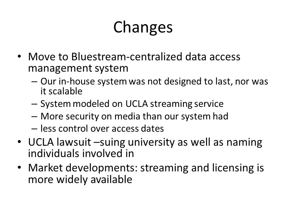 Changes Move to Bluestream-centralized data access management system – Our in-house system was not designed to last, nor was it scalable – System modeled on UCLA streaming service – More security on media than our system had – less control over access dates UCLA lawsuit –suing university as well as naming individuals involved in Market developments: streaming and licensing is more widely available