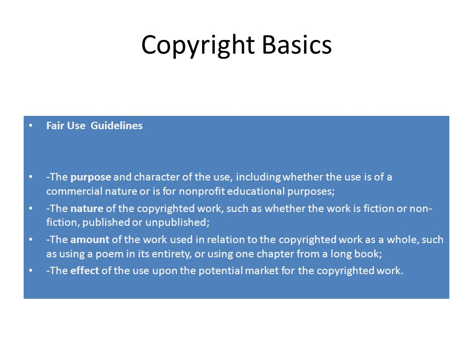 Copyright Basics Fair Use Guidelines -The purpose and character of the use, including whether the use is of a commercial nature or is for nonprofit educational purposes; -The nature of the copyrighted work, such as whether the work is fiction or non- fiction, published or unpublished; -The amount of the work used in relation to the copyrighted work as a whole, such as using a poem in its entirety, or using one chapter from a long book; -The effect of the use upon the potential market for the copyrighted work.