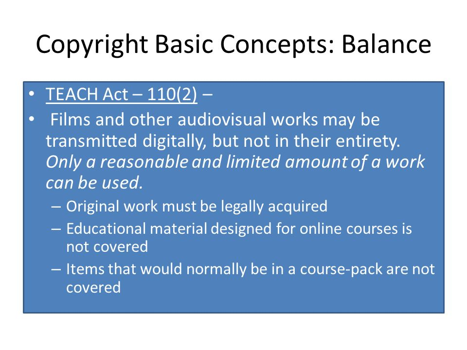 Copyright Basic Concepts: Balance TEACH Act – 110(2) – Films and other audiovisual works may be transmitted digitally, but not in their entirety.