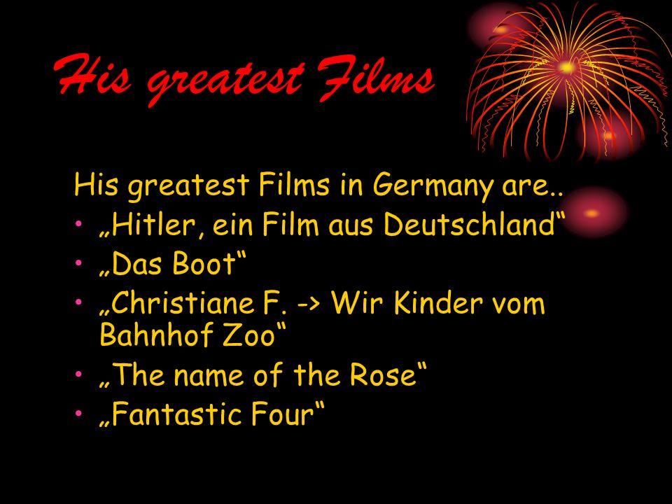 His greatest Films His greatest Films in Germany are.. Hitler, ein Film aus Deutschland Das Boot Christiane F. -> Wir Kinder vom Bahnhof Zoo The name