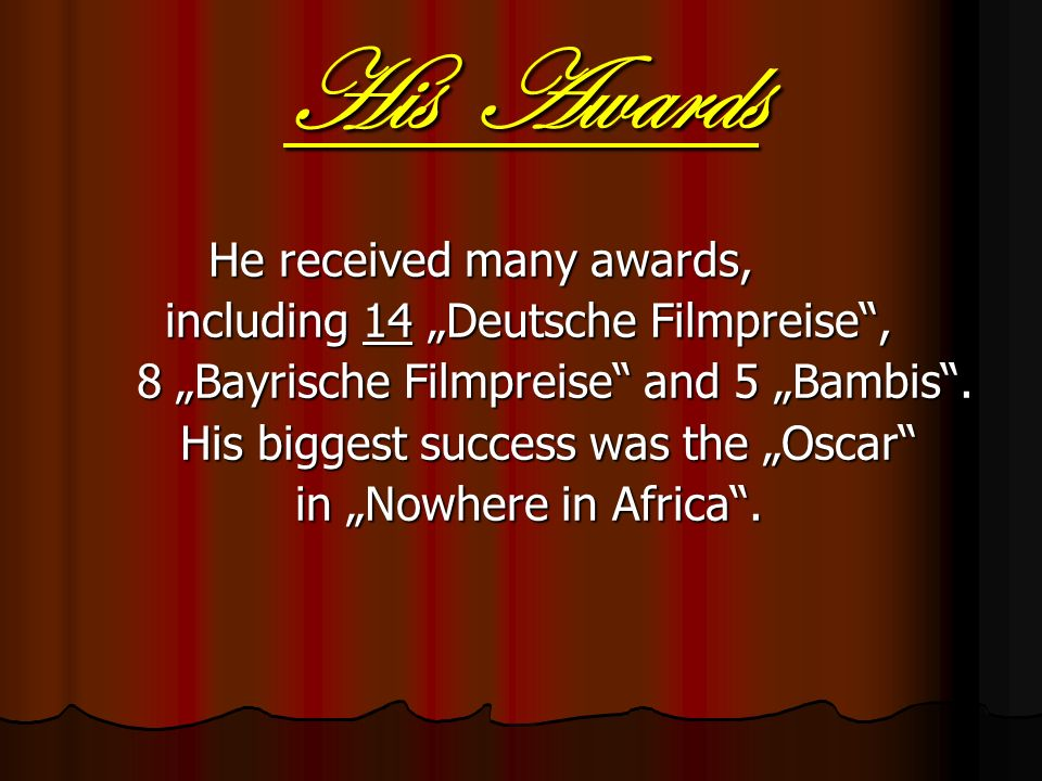 His Awards He received many awards, He received many awards, including 14 Deutsche Filmpreise, including 14 Deutsche Filmpreise, 8 Bayrische Filmpreise and 5 Bambis.