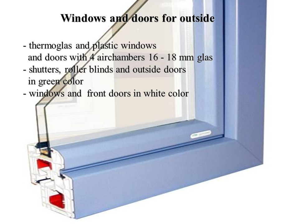 - thermoglas and plastic windows and doors with 4 airchambers 16 - 18 mm glas - s- s- s- shutters, roller blinds and outside doors in green color - w- w- w- windows and front doors in white color Windows and doors for outside