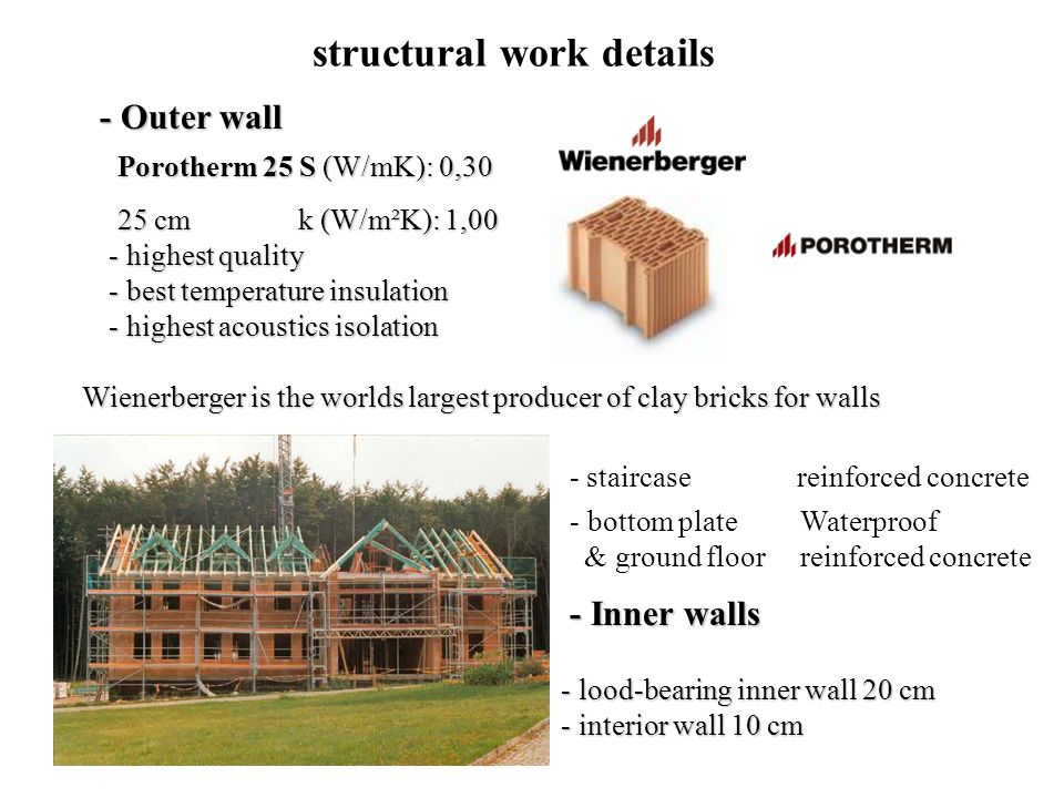 Wienerberger is the worlds largest producer of clay bricks for walls - h- h- h- highest quality - b- b- b- best temperature insulation - h- h- h- highest acoustics isolation Porotherm 25 S (W/mK): 0,30 25 cm k (W/m²K): 1,00 structural work details - bottom plate & ground floor Waterproof reinforced concrete - staircase reinforced concrete - Outer wall - Inner walls - l- l- l- lood-bearing inner wall 20 cm - i- i- i- interior wall 10 cm