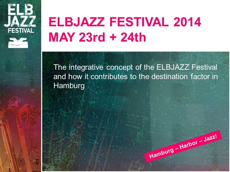 ELBJAZZ FESTIVAL 2014 MAY 23rd + 24th The integrative concept of the ELBJAZZ Festival and how it contributes to the destination factor in Hamburg Hamb
