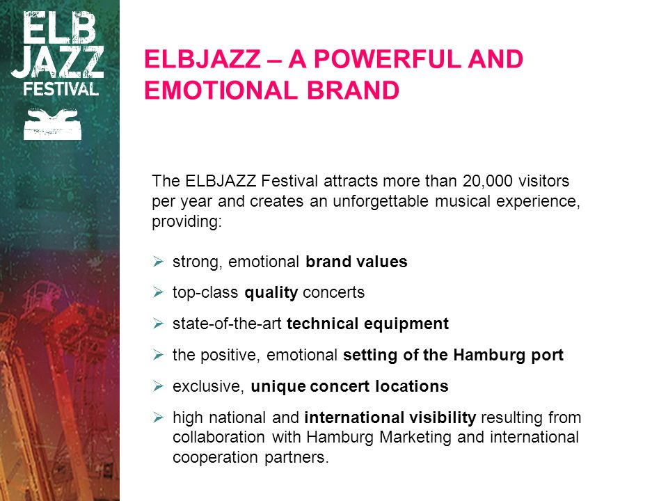 The ELBJAZZ Festival attracts more than 20,000 visitors per year and creates an unforgettable musical experience, providing: strong, emotional brand values top-class quality concerts state-of-the-art technical equipment the positive, emotional setting of the Hamburg port exclusive, unique concert locations high national and international visibility resulting from collaboration with Hamburg Marketing and international cooperation partners.