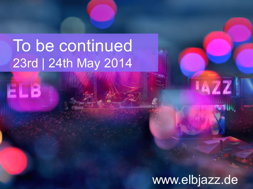 To be continued 23rd | 24th May 2014 www.elbjazz.de