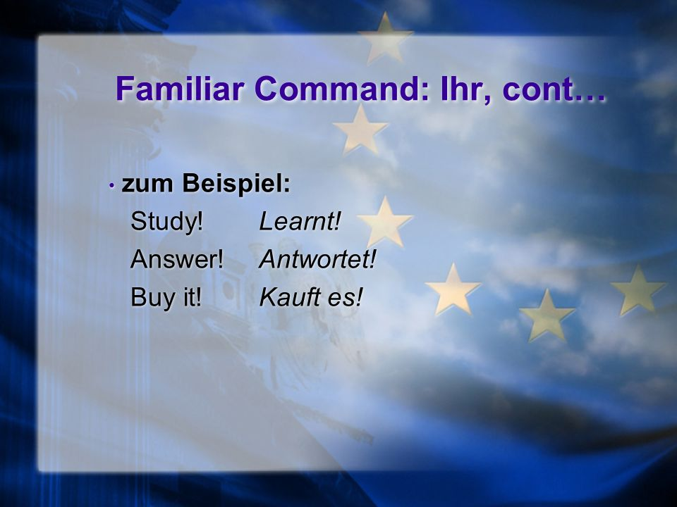 Familiar Command: Ihr When you address several people with whom you are on a du basis, you will use the ihr command. The ihr command follows the exact