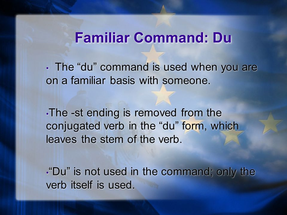 Familiar Command: Du The du command is used when you are on a familiar basis with someone.