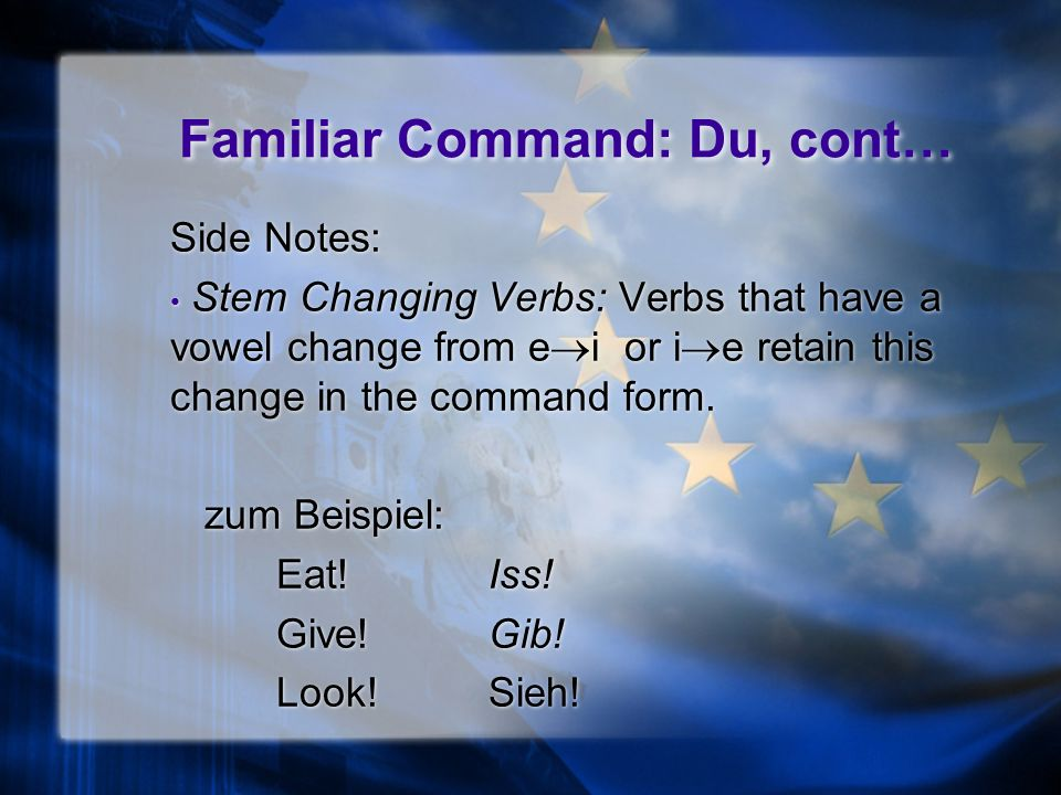 Familiar Command: Du, cont… Side Notes: Verbs that end in a -t or -d, or a consonant cluster like -fn, retain the additional e that was added to help in pronunciation.