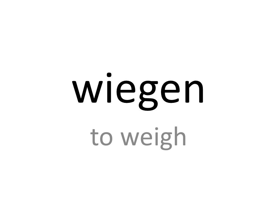wiegen to weigh