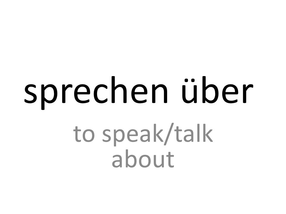 sprechen ü ber to speak/talk about