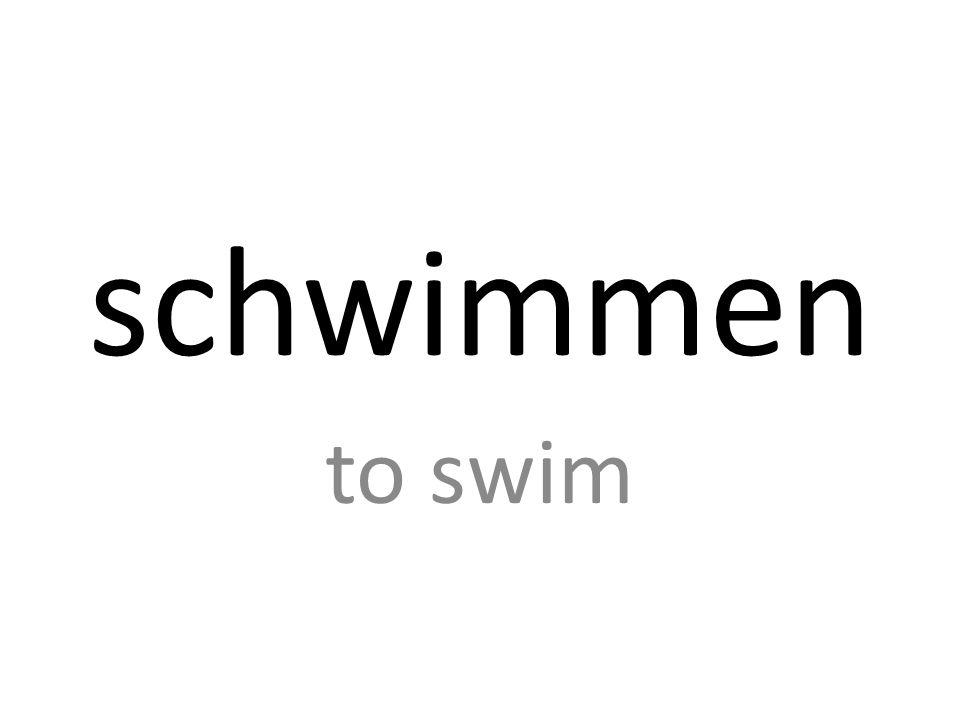 schwimmen to swim