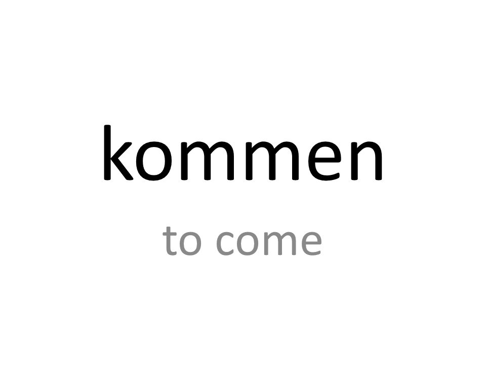kommen to come