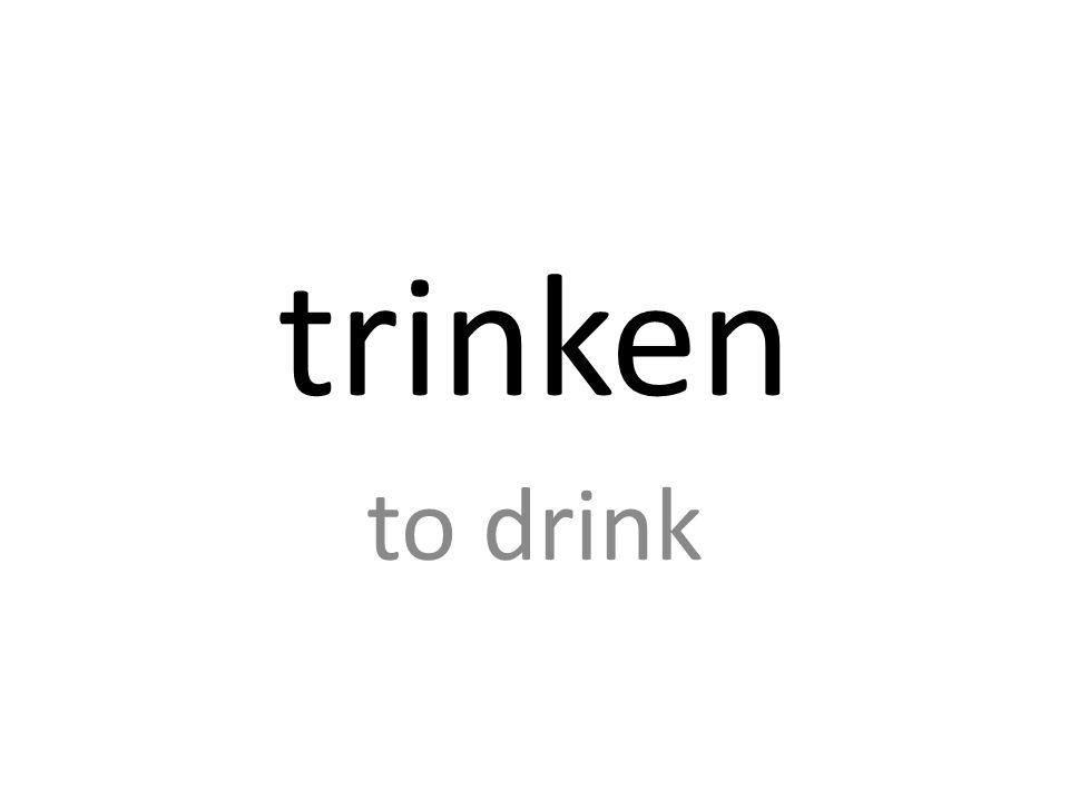 trinken to drink