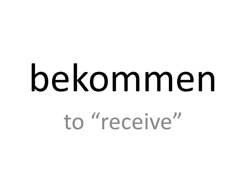 bekommen to receive