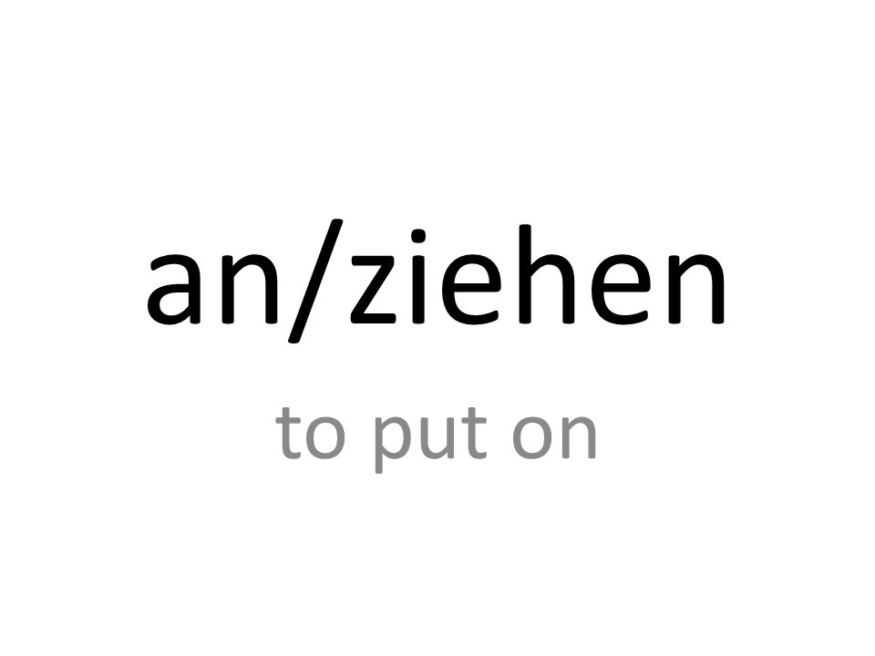 an/ziehen to put on